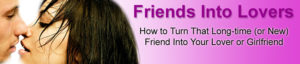 How To Turn Friends Into Lovers
